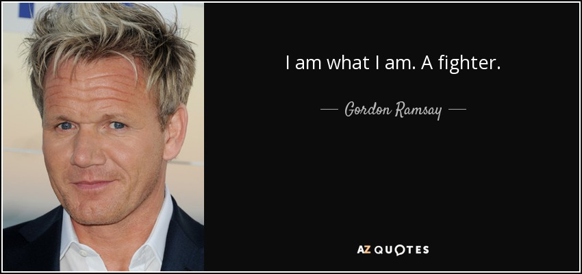 Gordon Ramsay Quote I Am What I Am A Fighter