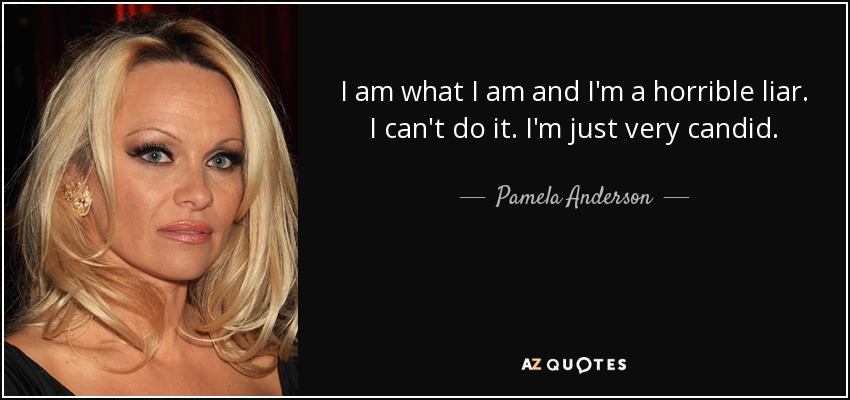 I am what I am and I'm a horrible liar. I can't do it. I'm just very candid. - Pamela Anderson