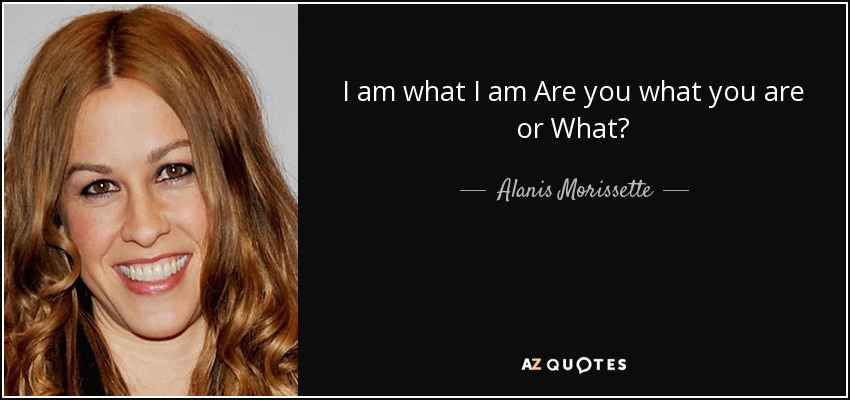 I am what I am Are you what you are or What? - Alanis Morissette