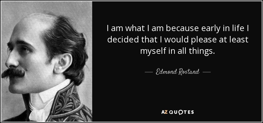 I am what I am because early in life I decided that I would please at least myself in all things. - Edmond Rostand