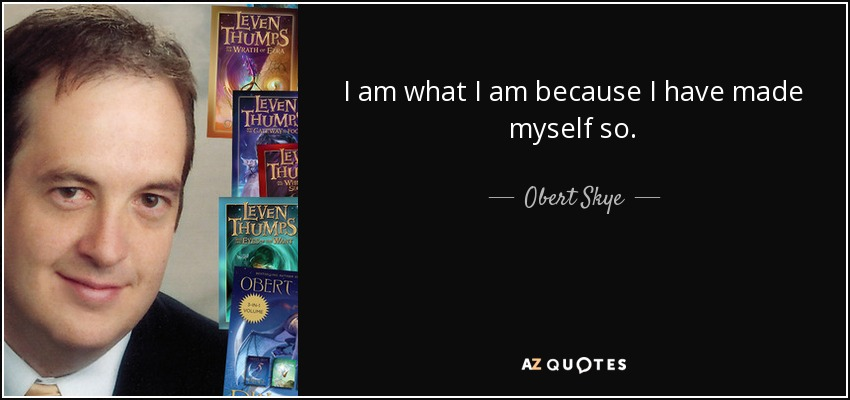 I am what I am because I have made myself so. - Obert Skye