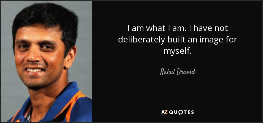 I am what I am. I have not deliberately built an image for myself. - Rahul Dravid