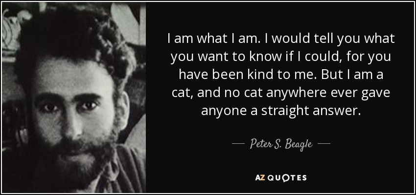 I am what I am. I would tell you what you want to know if I could, for you have been kind to me. But I am a cat, and no cat anywhere ever gave anyone a straight answer. - Peter S. Beagle