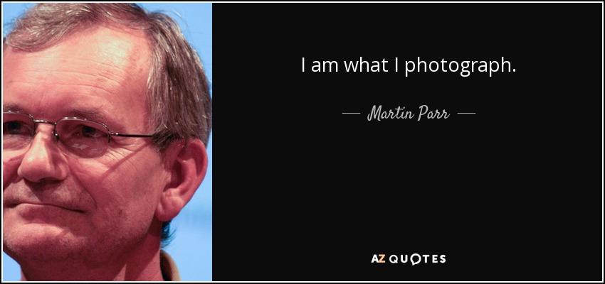 I am what I photograph. - Martin Parr