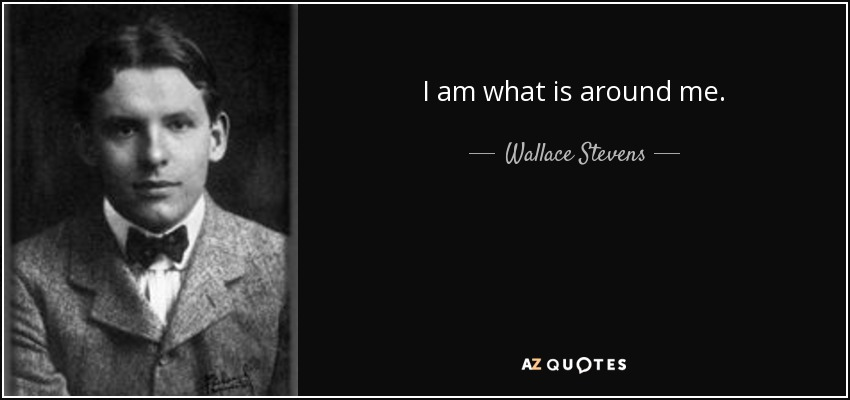 I am what is around me. - Wallace Stevens