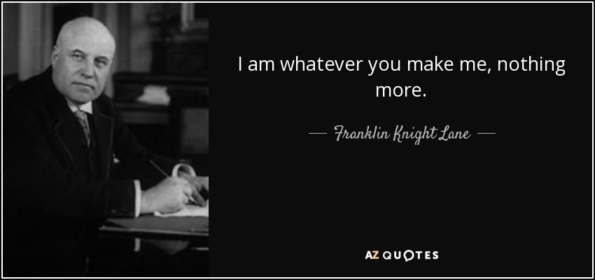 I am whatever you make me, nothing more. - Franklin Knight Lane