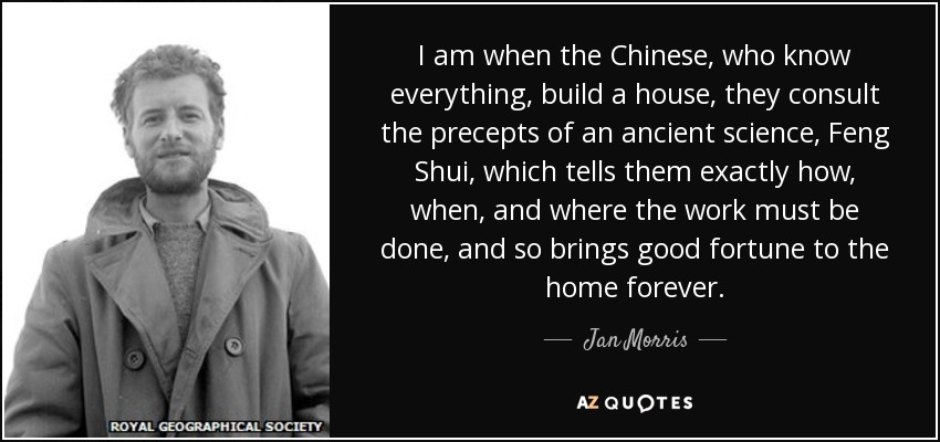 I am when the Chinese, who know everything, build a house, they consult the precepts of an ancient science, Feng Shui, which tells them exactly how, when, and where the work must be done, and so brings good fortune to the home forever. - Jan Morris