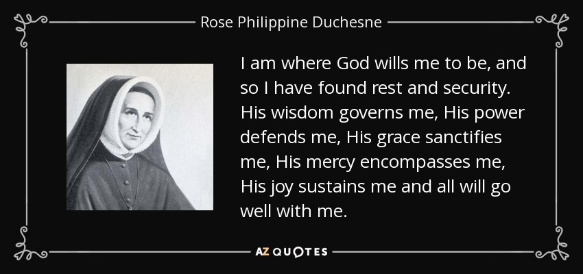I am where God wills me to be, and so I have found rest and security. His wisdom governs me, His power defends me, His grace sanctifies me, His mercy encompasses me, His joy sustains me and all will go well with me. - Rose Philippine Duchesne