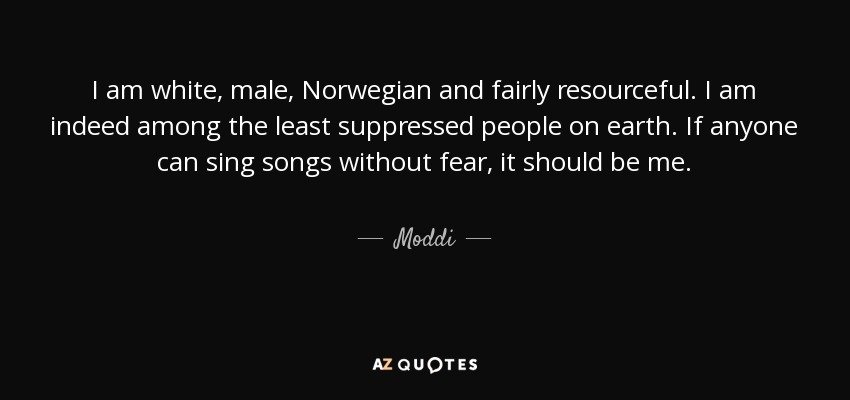 I am white, male, Norwegian and fairly resourceful. I am indeed among the least suppressed people on earth. If anyone can sing songs without fear, it should be me. - Moddi