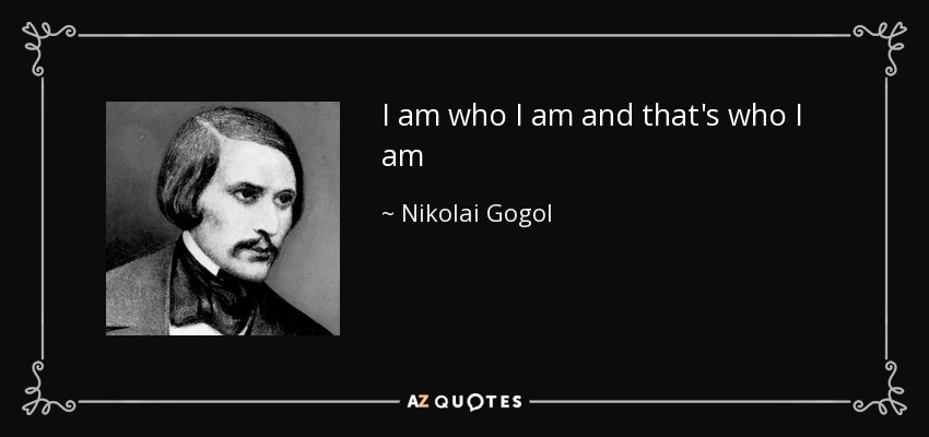 I am who I am and that's who I am - Nikolai Gogol