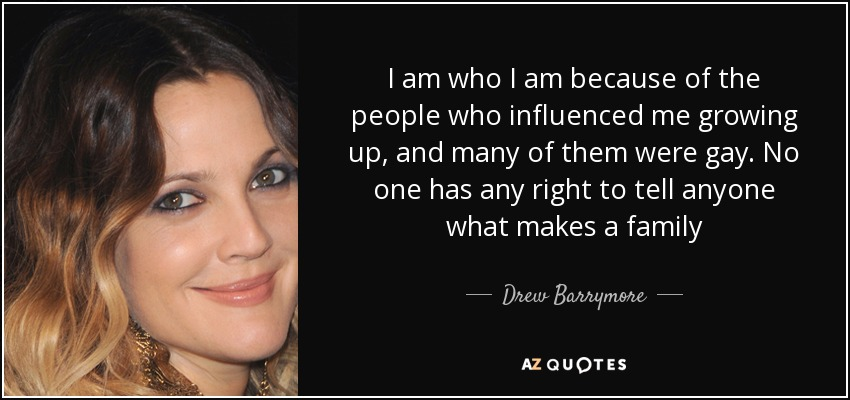 I am who I am because of the people who influenced me growing up, and many of them were gay. No one has any right to tell anyone what makes a family - Drew Barrymore