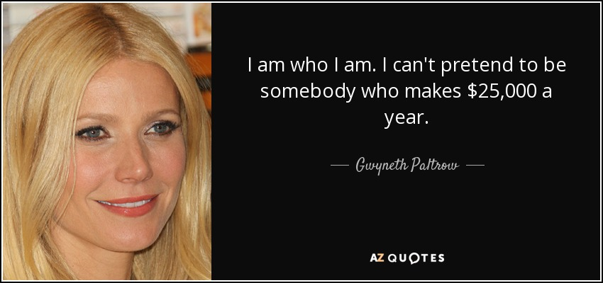 I am who I am. I can't pretend to be somebody who makes $25,000 a year. - Gwyneth Paltrow