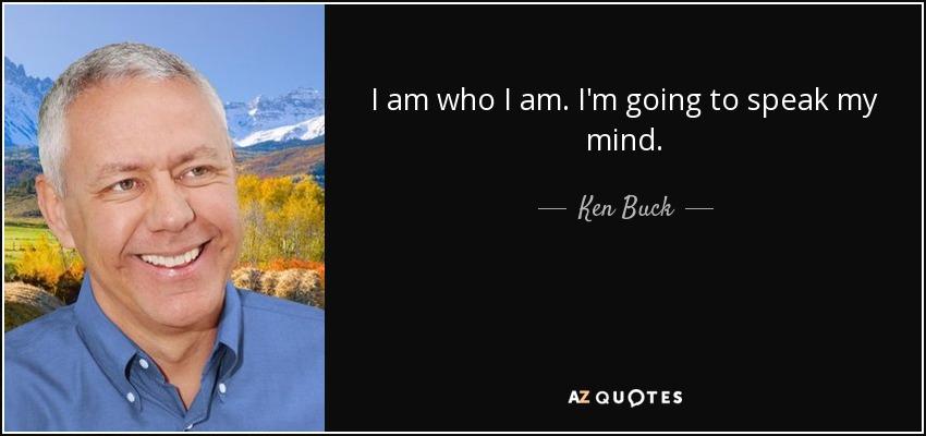 I am who I am. I'm going to speak my mind. - Ken Buck