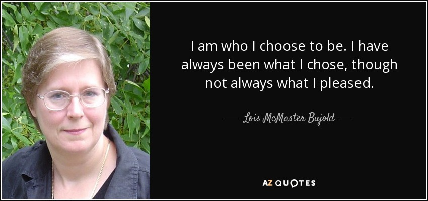 I am who I choose to be. I have always been what I chose, though not always what I pleased. - Lois McMaster Bujold