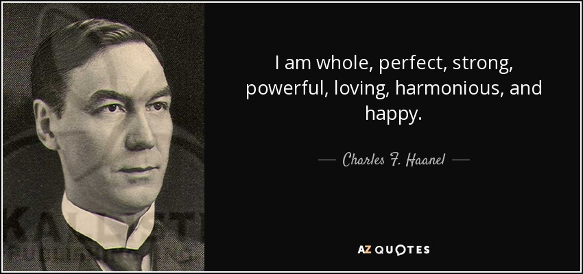 I am whole, perfect, strong, powerful, loving, harmonious, and happy. - Charles F. Haanel