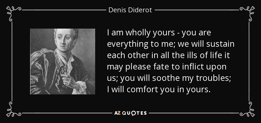 I am wholly yours - you are everything to me; we will sustain each other in all the ills of life it may please fate to inflict upon us; you will soothe my troubles; I will comfort you in yours. - Denis Diderot
