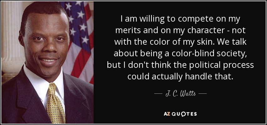 I am willing to compete on my merits and on my character - not with the color of my skin. We talk about being a color-blind society, but I don't think the political process could actually handle that. - J. C. Watts