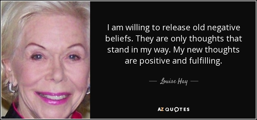 I am willing to release old negative beliefs. They are only thoughts that stand in my way. My new thoughts are positive and fulfilling. - Louise Hay