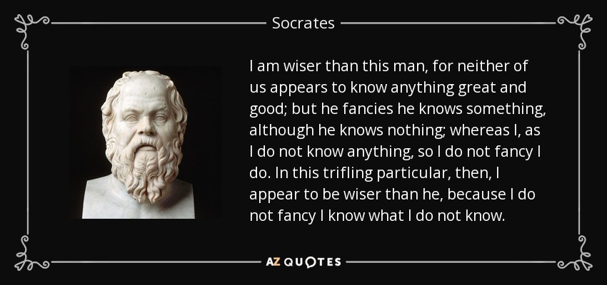 I am wiser than this man, for neither of us appears to know anything great and good; but he fancies he knows something, although he knows nothing; whereas I, as I do not know anything, so I do not fancy I do. In this trifling particular, then, I appear to be wiser than he, because I do not fancy I know what I do not know. - Socrates