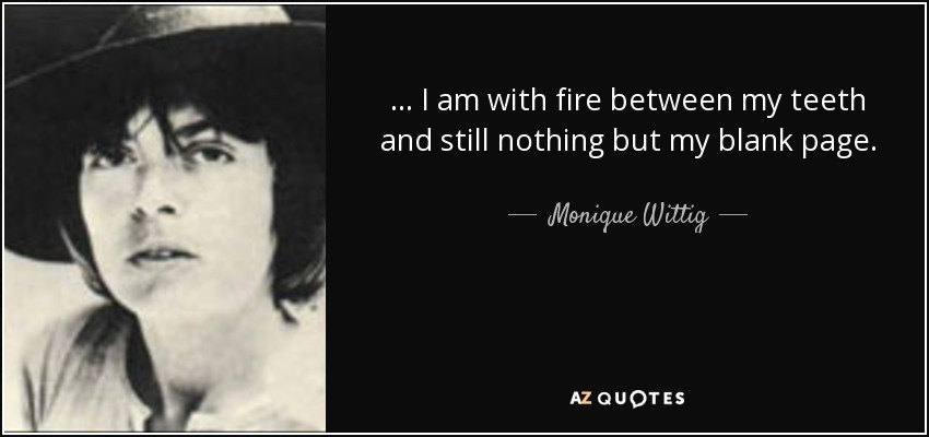 ... I am with fire between my teeth and still nothing but my blank page. - Monique Wittig