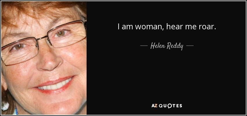 I am woman, hear me roar. - Helen Reddy