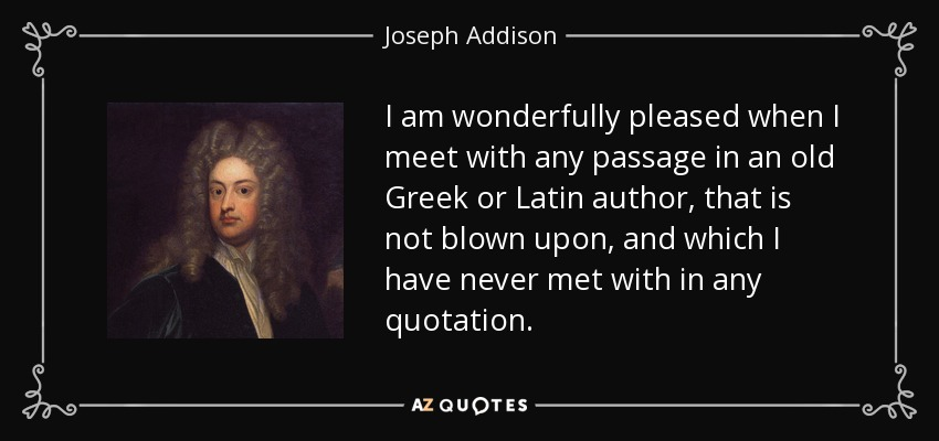 I am wonderfully pleased when I meet with any passage in an old Greek or Latin author, that is not blown upon, and which I have never met with in any quotation. - Joseph Addison