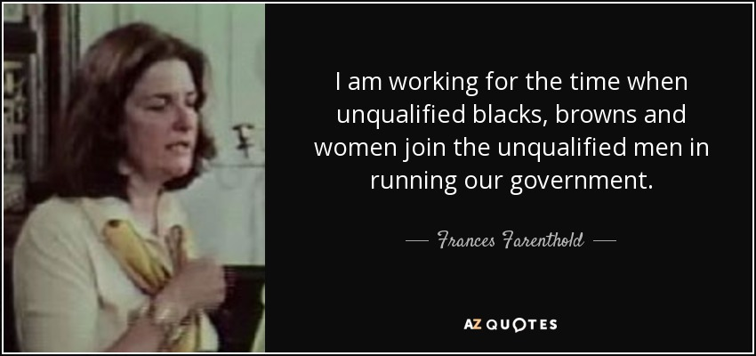 I am working for the time when unqualified blacks, browns and women join the unqualified men in running our government. - Frances Farenthold