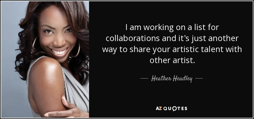 I am working on a list for collaborations and it's just another way to share your artistic talent with other artist. - Heather Headley