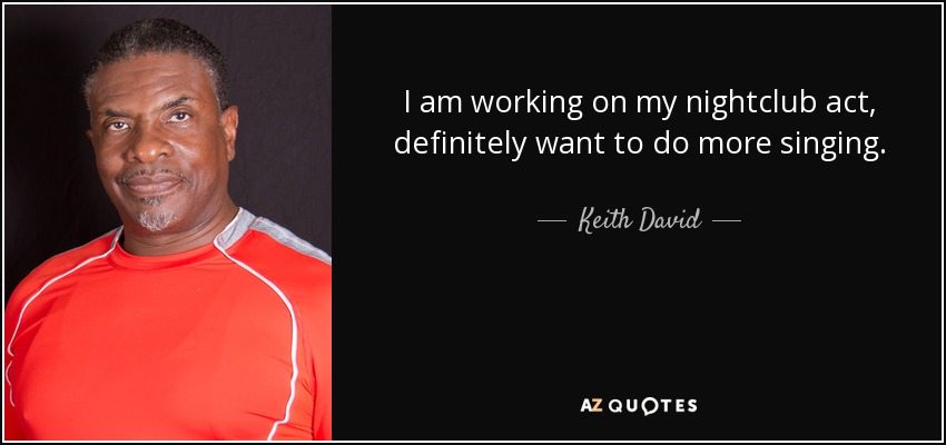 I am working on my nightclub act, definitely want to do more singing. - Keith David