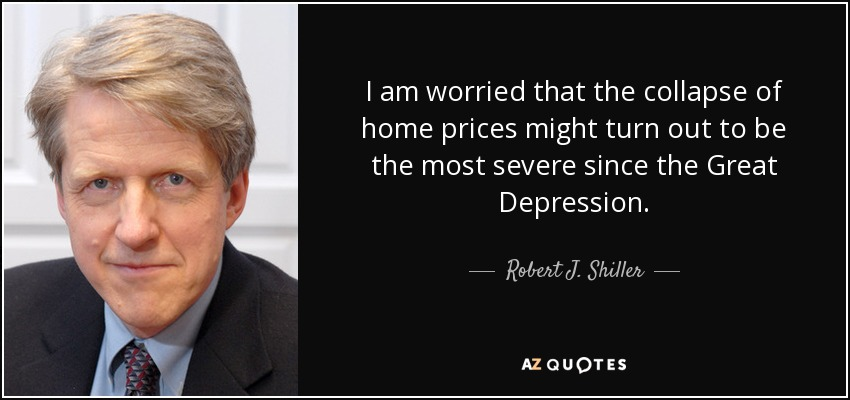 I am worried that the collapse of home prices might turn out to be the most severe since the Great Depression. - Robert J. Shiller