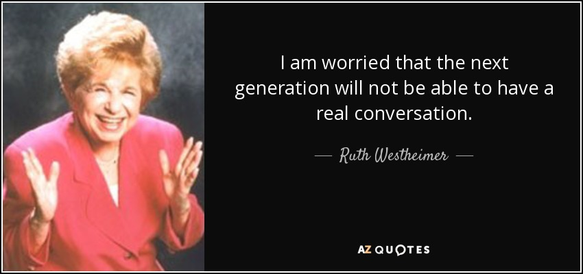 I am worried that the next generation will not be able to have a real conversation. - Ruth Westheimer