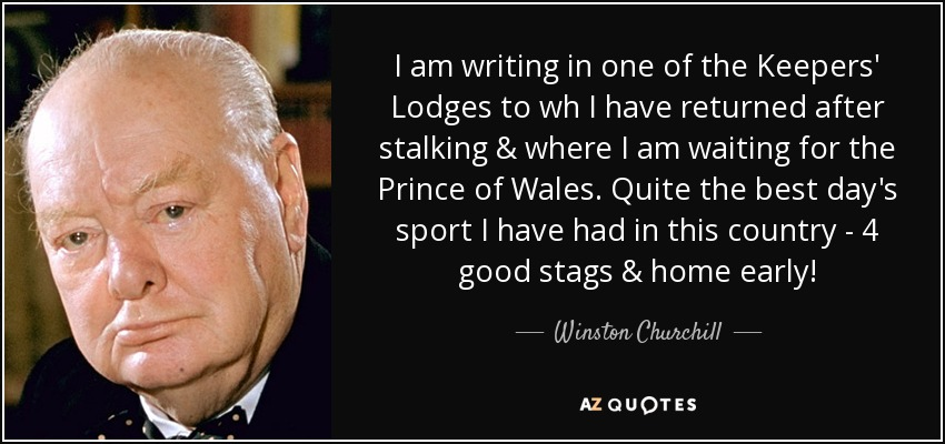 I am writing in one of the Keepers' Lodges to wh I have returned after stalking & where I am waiting for the Prince of Wales. Quite the best day's sport I have had in this country - 4 good stags & home early! - Winston Churchill