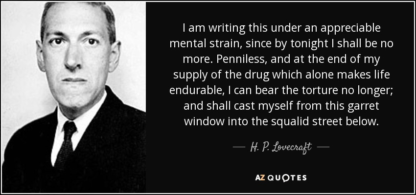 I am writing this under an appreciable mental strain, since by tonight I shall be no more. Penniless, and at the end of my supply of the drug which alone makes life endurable, I can bear the torture no longer; and shall cast myself from this garret window into the squalid street below. - H. P. Lovecraft