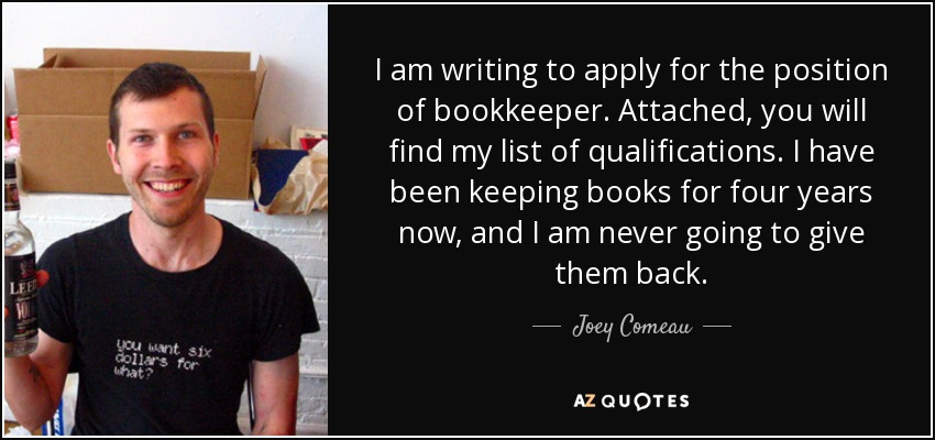 I am writing to apply for the position of bookkeeper. Attached, you will find my list of qualifications. I have been keeping books for four years now, and I am never going to give them back. - Joey Comeau