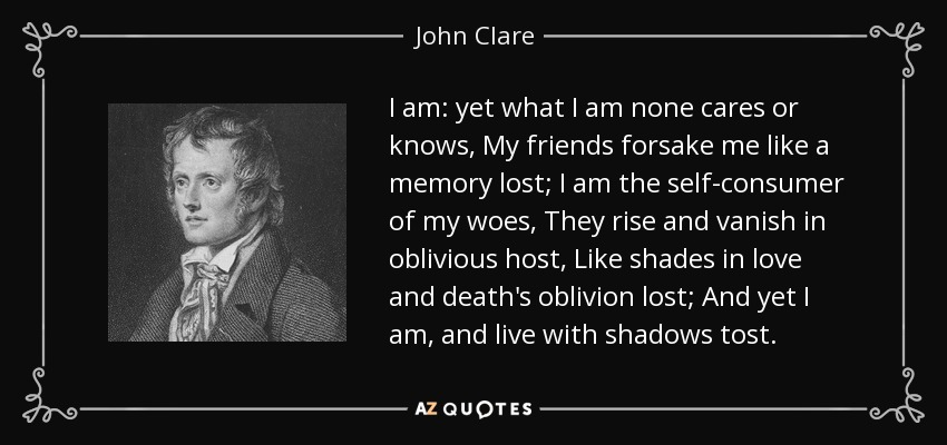 I am: yet what I am none cares or knows, My friends forsake me like a memory lost; I am the self-consumer of my woes, They rise and vanish in oblivious host, Like shades in love and death's oblivion lost; And yet I am, and live with shadows tost. - John Clare