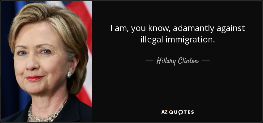 I am, you know, adamantly against illegal immigration. - Hillary Clinton