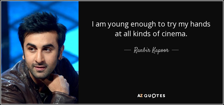 I am young enough to try my hands at all kinds of cinema. - Ranbir Kapoor
