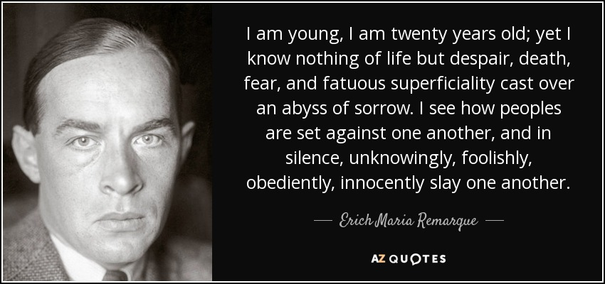 I am young, I am twenty years old; yet I know nothing of life but despair, death, fear, and fatuous superficiality cast over an abyss of sorrow. I see how peoples are set against one another, and in silence, unknowingly, foolishly, obediently, innocently slay one another. - Erich Maria Remarque