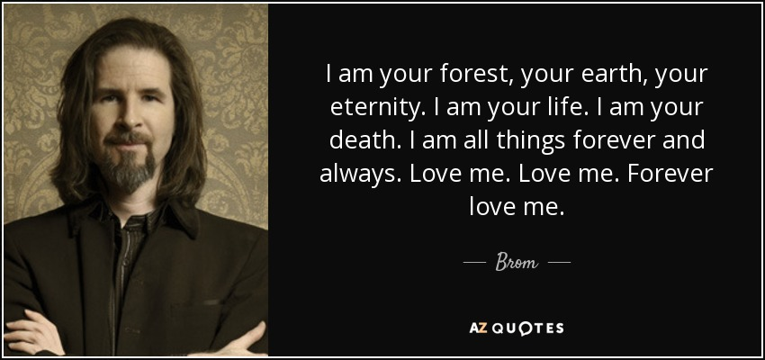 I am your forest, your earth, your eternity. I am your life. I am your death. I am all things forever and always. Love me. Love me. Forever love me. - Brom