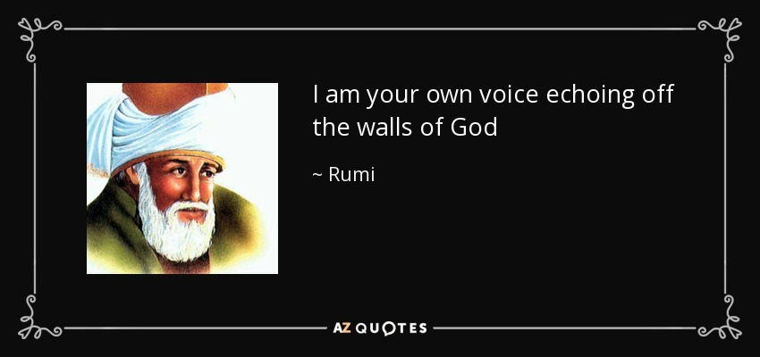 I am your own voice echoing off the walls of God - Rumi