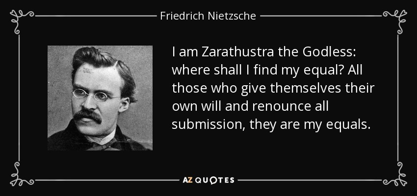 I am Zarathustra the Godless: where shall I find my equal? All those who give themselves their own will and renounce all submission, they are my equals. - Friedrich Nietzsche