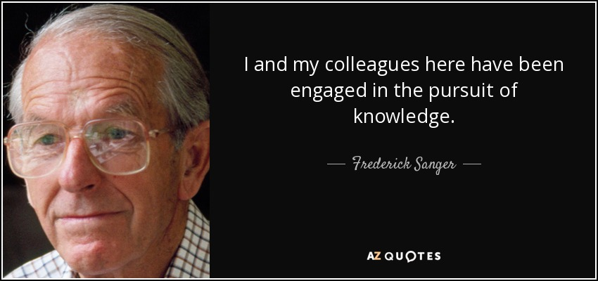 I and my colleagues here have been engaged in the pursuit of knowledge. - Frederick Sanger