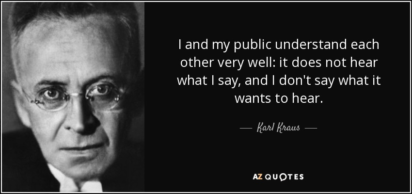 I and my public understand each other very well: it does not hear what I say, and I don't say what it wants to hear. - Karl Kraus