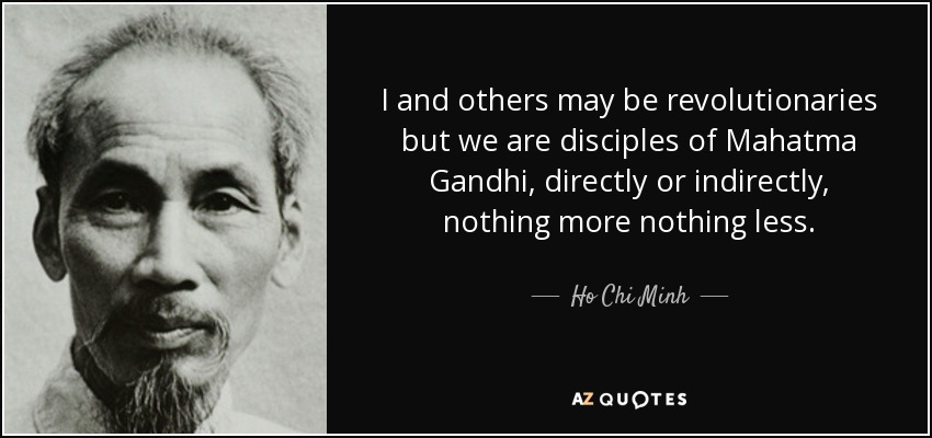 I and others may be revolutionaries but we are disciples of Mahatma Gandhi, directly or indirectly, nothing more nothing less. - Ho Chi Minh