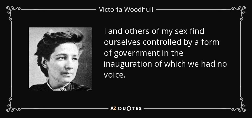 I and others of my sex find ourselves controlled by a form of government in the inauguration of which we had no voice. - Victoria Woodhull