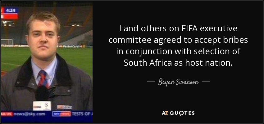 I and others on FIFA executive committee agreed to accept bribes in conjunction with selection of South Africa as host nation. - Bryan Swanson
