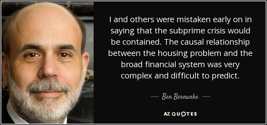I and others were mistaken early on in saying that the subprime crisis would be contained. The causal relationship between the housing problem and the broad financial system was very complex and difficult to predict. - Ben Bernanke