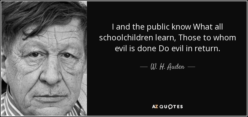 I and the public know What all schoolchildren learn, Those to whom evil is done Do evil in return. - W. H. Auden