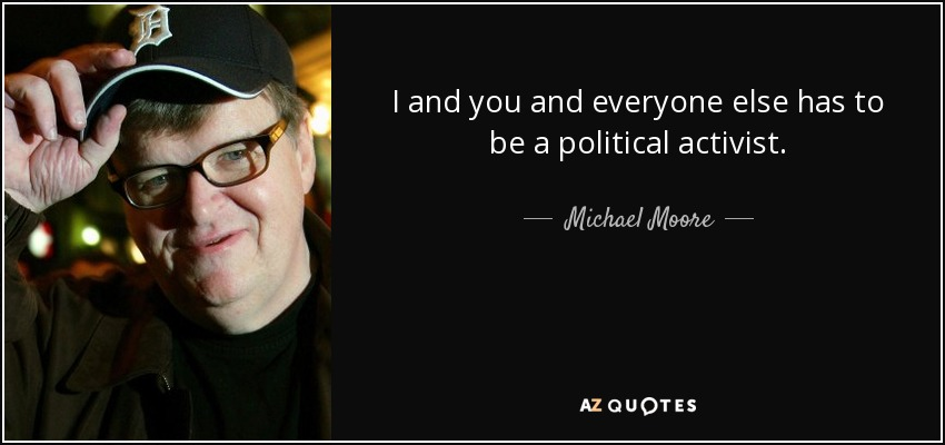 I and you and everyone else has to be a political activist. - Michael Moore