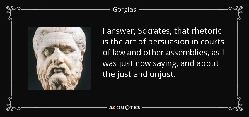 I answer, Socrates, that rhetoric is the art of persuasion in courts of law and other assemblies, as I was just now saying, and about the just and unjust. - Gorgias